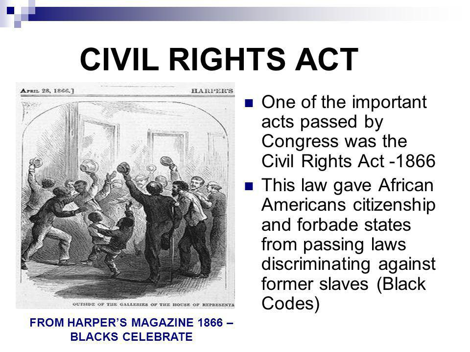 CIVIL RIGHTS ACT One of the important acts passed by Congress was the Civil Rights Act -1866 This law gave African Americans citizenship and forbade s
