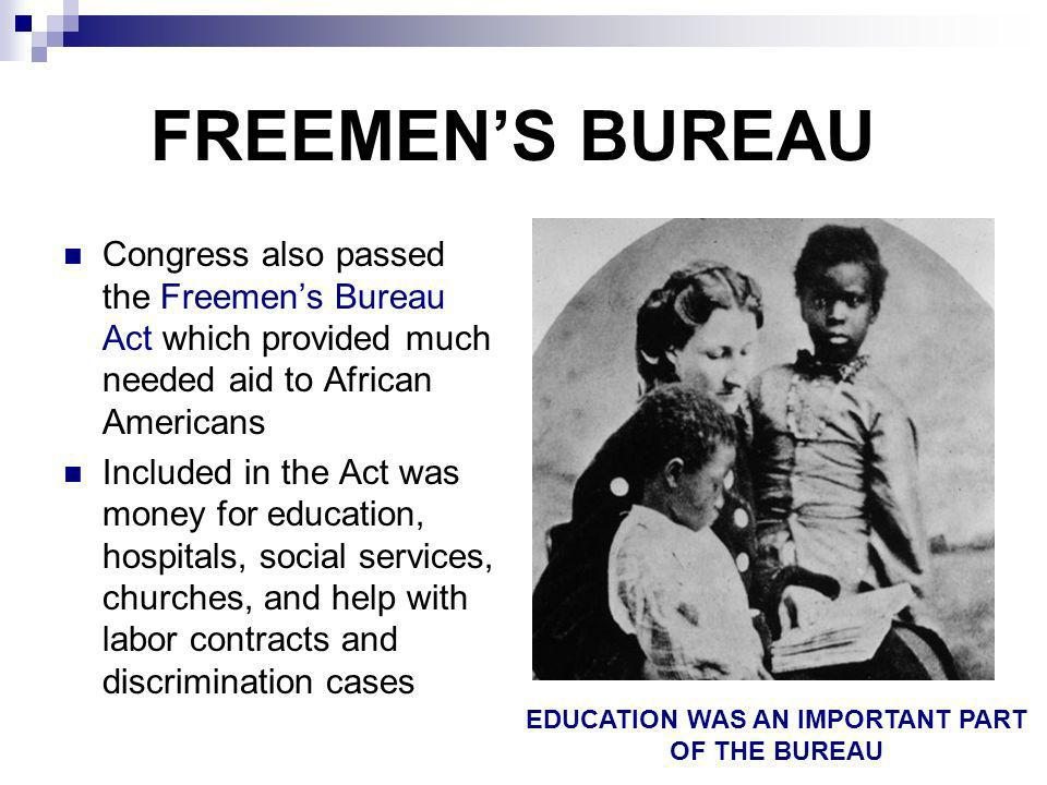 FREEMENS BUREAU Congress also passed the Freemens Bureau Act which provided much needed aid to African Americans Included in the Act was money for edu