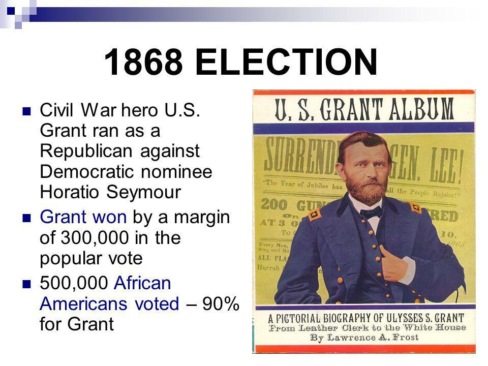 1868 ELECTION Civil War hero U.S. Grant ran as a Republican against Democratic nominee Horatio Seymour Grant won by a margin of 300,000 in the popular