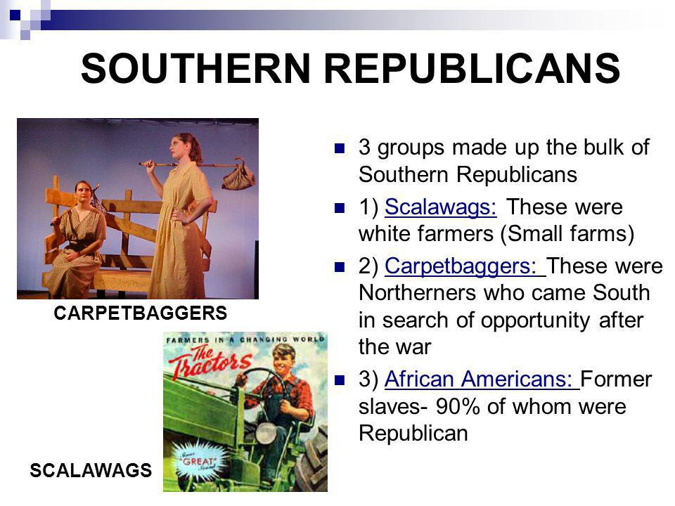 SOUTHERN REPUBLICANS 3 groups made up the bulk of Southern Republicans 1) Scalawags: These were white farmers (Small farms) 2) Carpetbaggers: These we