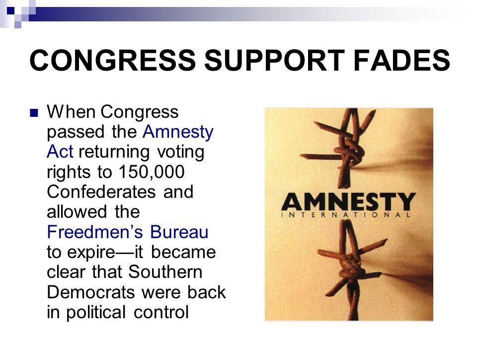 CONGRESS SUPPORT FADES When Congress passed the Amnesty Act returning voting rights to 150,000 Confederates and allowed the Freedmens Bureau to expire