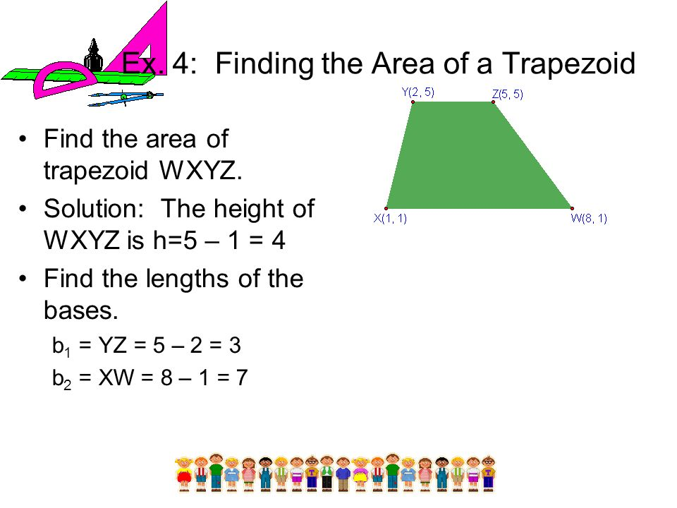 Ex. 4: Finding the Area of a Trapezoid Find the area of trapezoid WXYZ. Solution: The height of WXYZ is h=5 – 1 = 4 Find the lengths of the bases. b 1