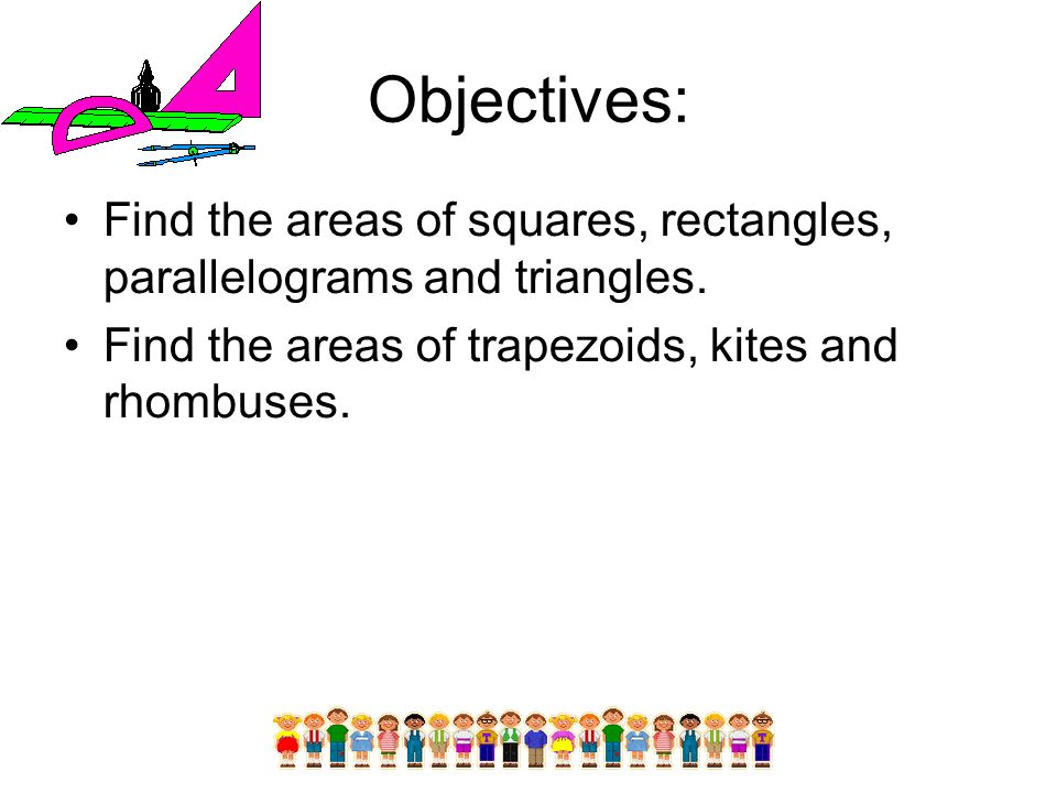 Objectives: Find the areas of squares, rectangles, parallelograms and triangles. Find the areas of trapezoids, kites and rhombuses.