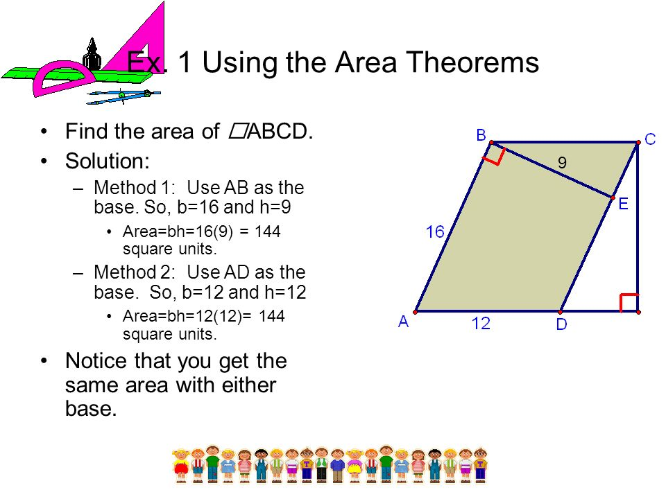 Ex. 1 Using the Area Theorems Find the area of ABCD. Solution: –Method 1: Use AB as the base. So, b=16 and h=9 Area=bh=16(9) = 144 square units. –Meth