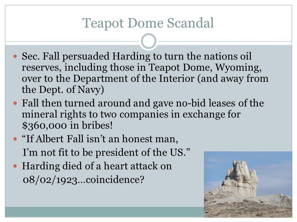 Teapot Dome Scandal Sec. Fall persuaded Harding to turn the nations oil reserves, including those in Teapot Dome, Wyoming, over to the Department of t