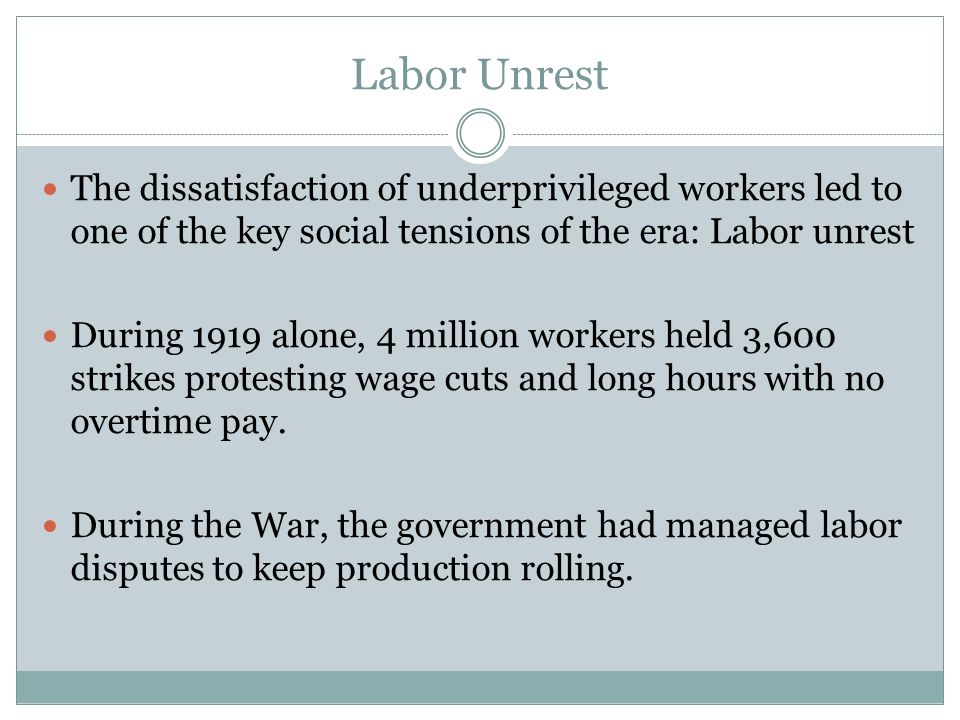 Labor Unrest The dissatisfaction of underprivileged workers led to one of the key social tensions of the era: Labor unrest During 1919 alone, 4 millio