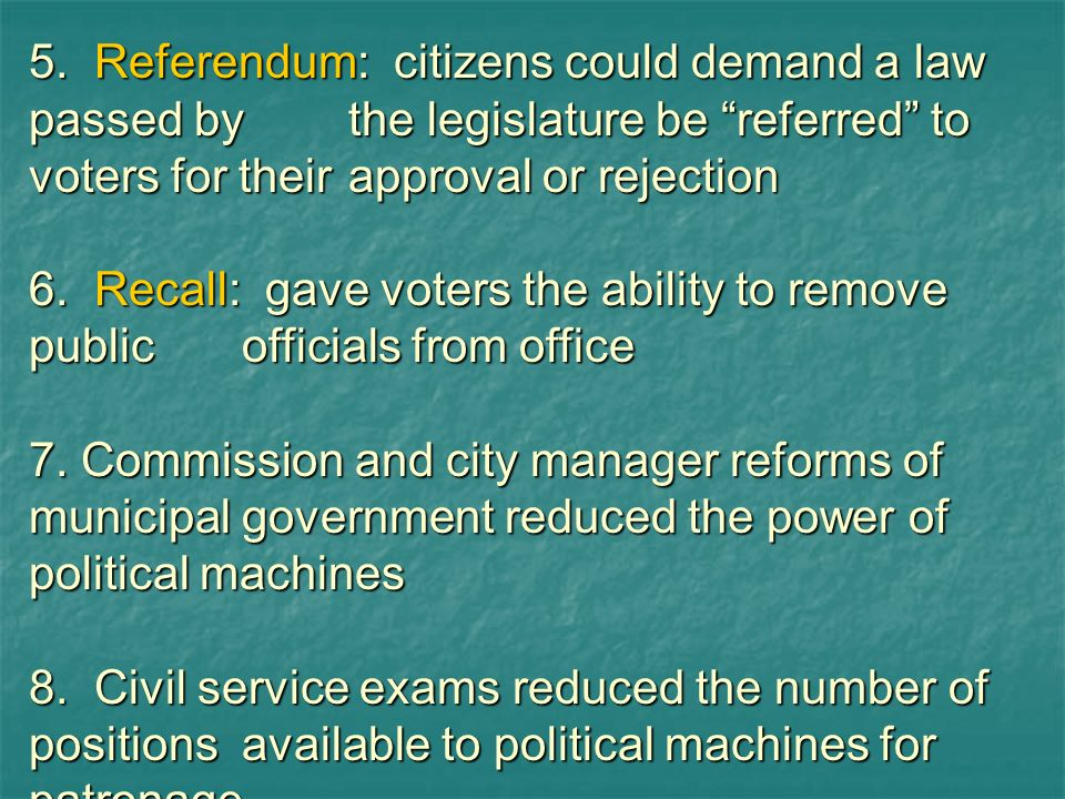 5. Referendum: citizens could demand a law passed bythe legislature be referred to voters for theirapproval or rejection 6. Recall: gave voters the ab