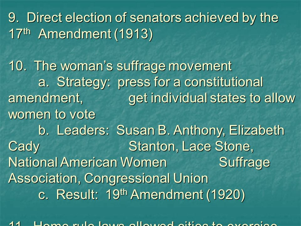 9. Direct election of senators achieved by the 17thAmendment (1913) 10. The womans suffrage movement a. Strategy: press for a constitutional amendment