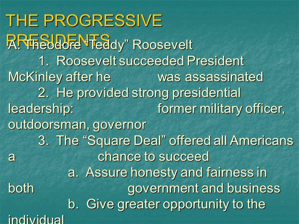 THE PROGRESSIVE PRESIDENTS A. Theodore Teddy Roosevelt 1. Roosevelt succeeded President McKinley after hewas assassinated 2. He provided strong presid