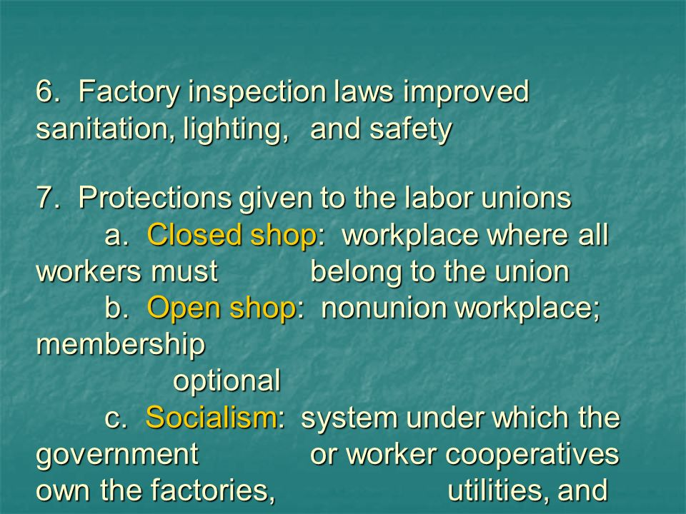 6. Factory inspection laws improved sanitation, lighting,and safety 7. Protections given to the labor unions a. Closed shop: workplace where all worke