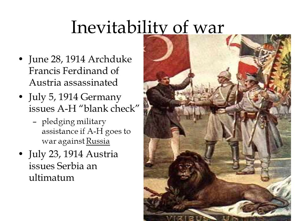 Inevitability of war June 28, 1914 Archduke Francis Ferdinand of Austria assassinated July 5, 1914 Germany issues A-H blank check –pledging military a