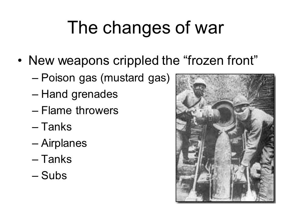 The changes of war New weapons crippled the frozen front –Poison gas (mustard gas) –Hand grenades –Flame throwers –Tanks –Airplanes –Tanks –Subs