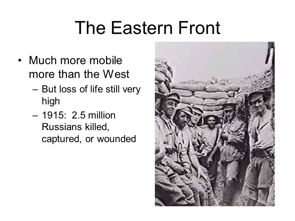The Eastern Front Much more mobile more than the West –But loss of life still very high –1915: 2.5 million Russians killed, captured, or wounded