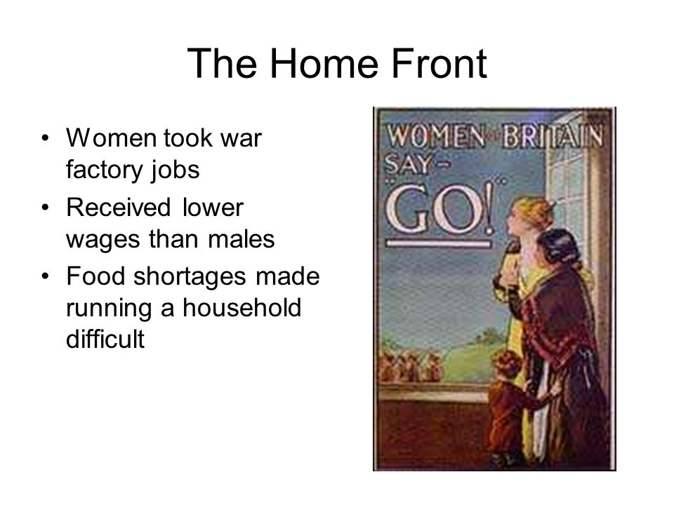 The Home Front Women took war factory jobs Received lower wages than males Food shortages made running a household difficult