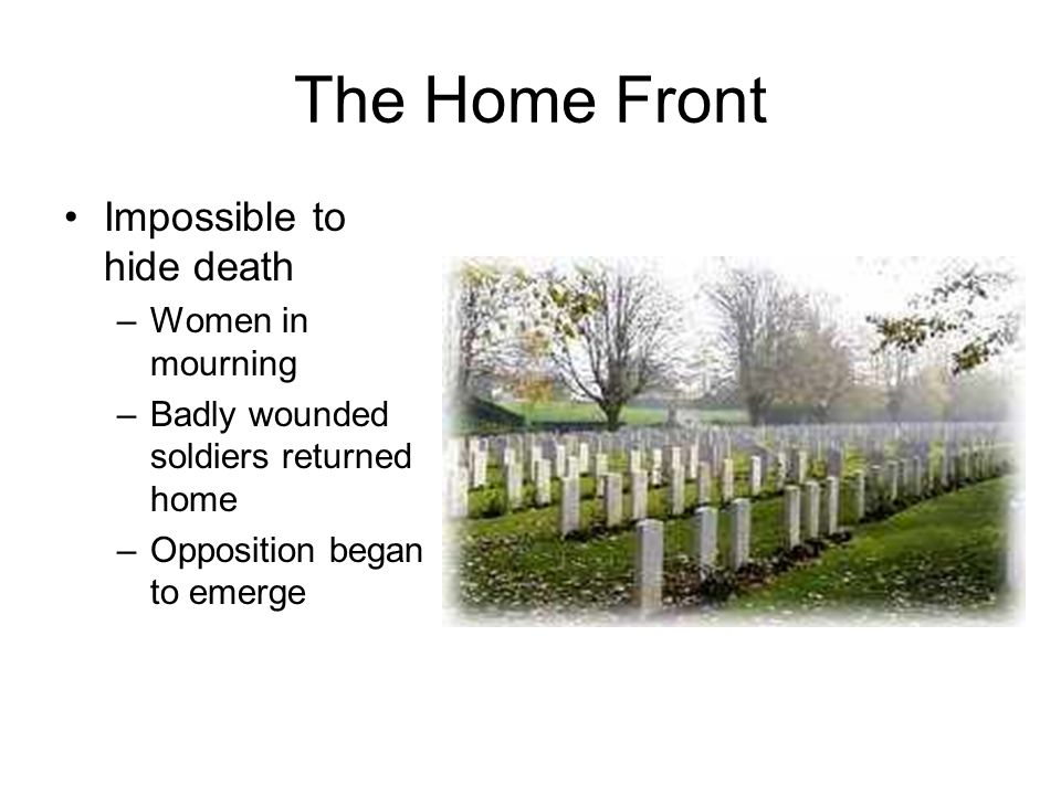 The Home Front Impossible to hide death –Women in mourning –Badly wounded soldiers returned home –Opposition began to emerge