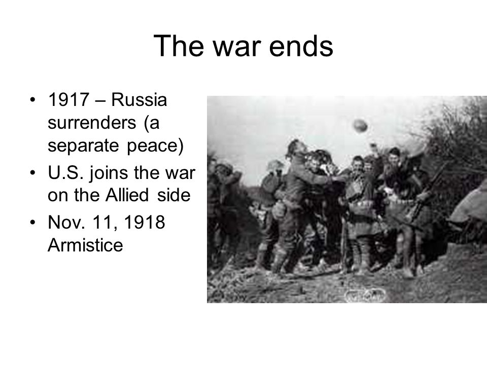 The war ends 1917 – Russia surrenders (a separate peace) U.S. joins the war on the Allied side Nov. 11, 1918 Armistice