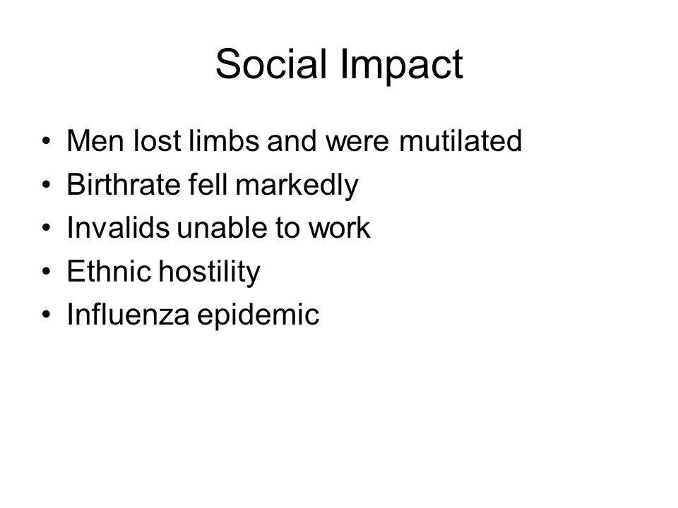 Social Impact Men lost limbs and were mutilated Birthrate fell markedly Invalids unable to work Ethnic hostility Influenza epidemic