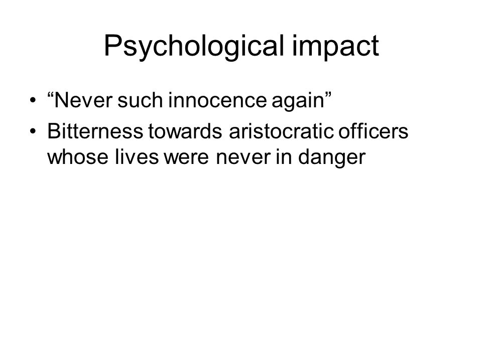 Psychological impact Never such innocence again Bitterness towards aristocratic officers whose lives were never in danger