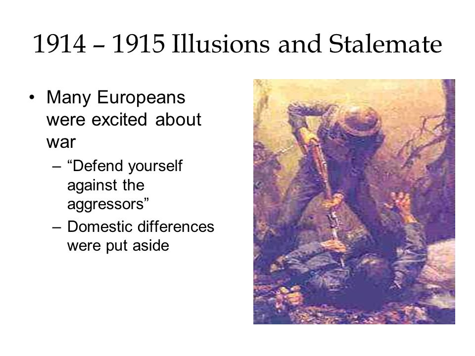 1914 – 1915 Illusions and Stalemate Many Europeans were excited about war –Defend yourself against the aggressors –Domestic differences were put aside