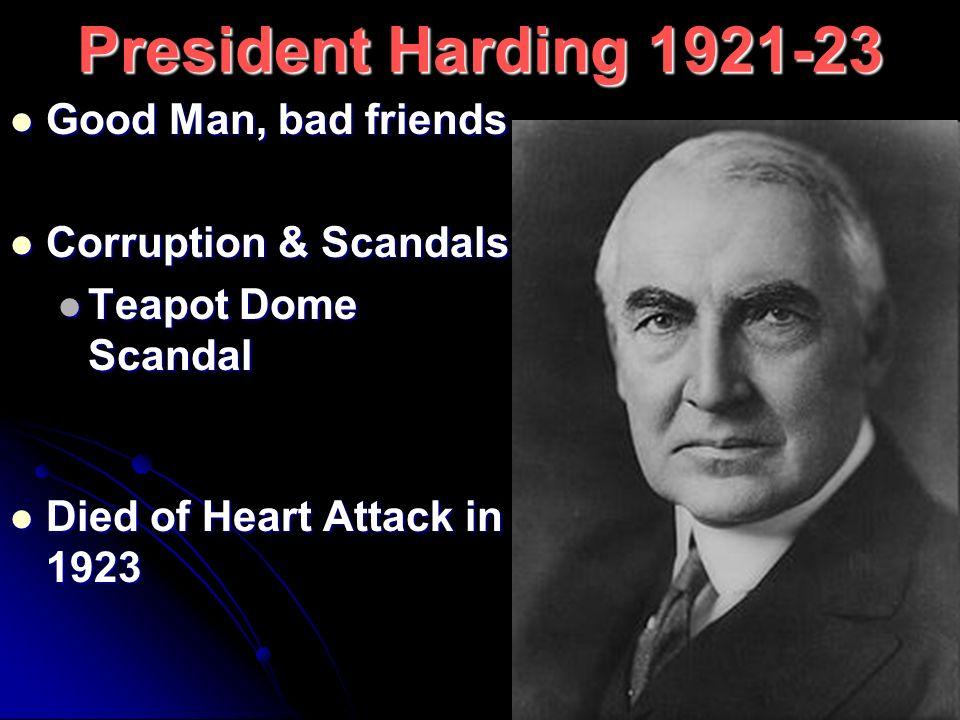 President Harding 1921-23 Good Man, bad friends Good Man, bad friends Corruption & Scandals Corruption & Scandals Teapot Dome Scandal Teapot Dome Scan