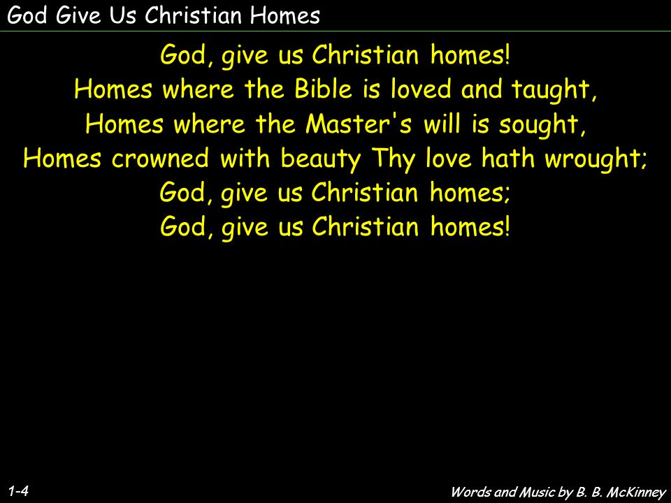 God Give Us Christian Homes God, give us Christian homes! Homes where the Bible is loved and taught, Homes where the Master's will is sought, Homes cr