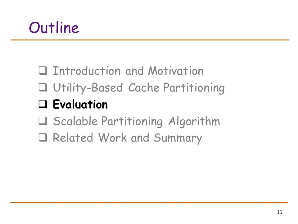 11 Outline Introduction and Motivation Utility-Based Cache Partitioning Evaluation Scalable Partitioning Algorithm Related Work and Summary