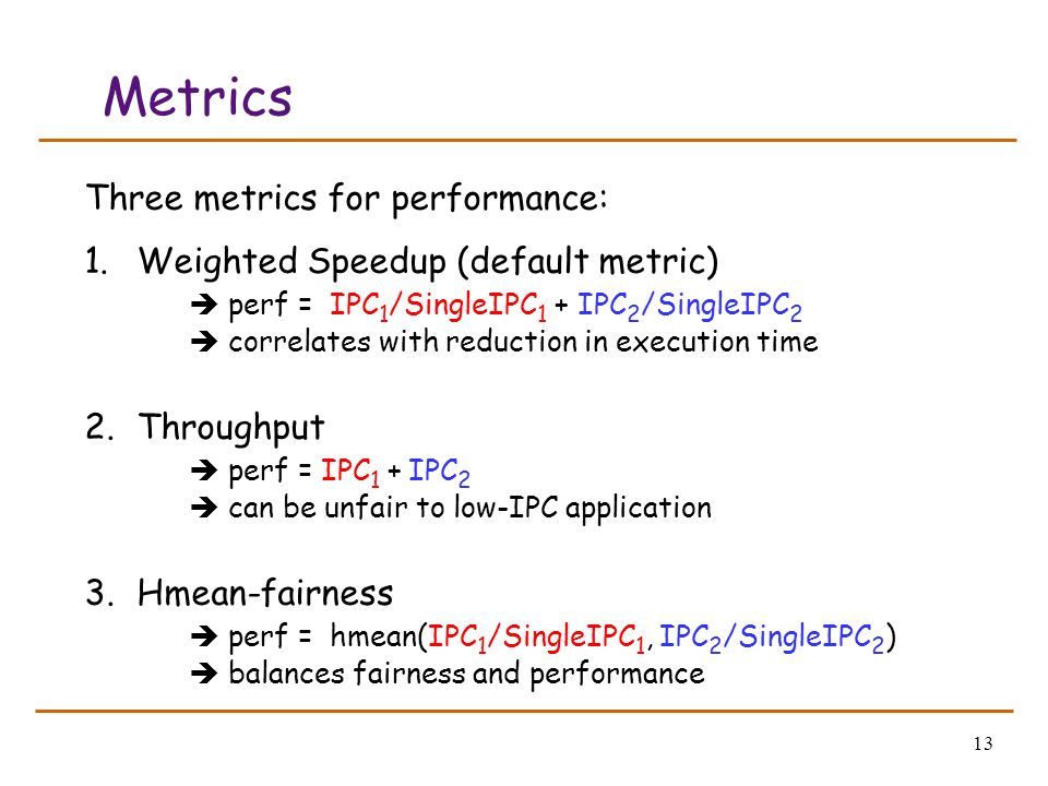 13 Metrics Three metrics for performance: 1.Weighted Speedup (default metric) perf = IPC 1 /SingleIPC 1 + IPC 2 /SingleIPC 2 correlates with reduction in execution time 2.Throughput perf = IPC 1 + IPC 2 can be unfair to low-IPC application 3.Hmean-fairness perf = hmean(IPC 1 /SingleIPC 1, IPC 2 /SingleIPC 2 ) balances fairness and performance