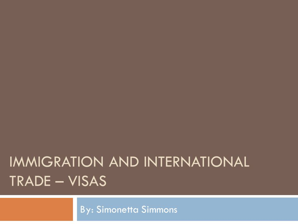 IMMIGRATION AND INTERNATIONAL TRADE – VISAS By: Simonetta Simmons