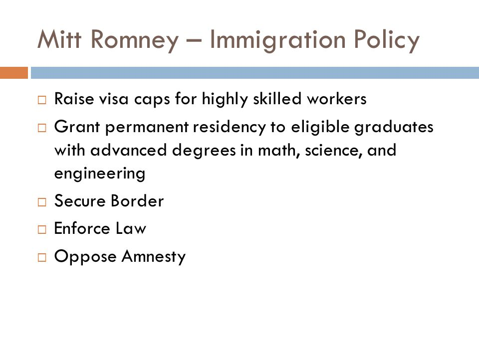 Mitt Romney – Immigration Policy Raise visa caps for highly skilled workers Grant permanent residency to eligible graduates with advanced degrees in m