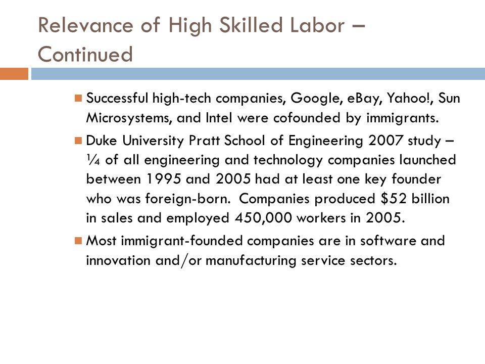 Relevance of High Skilled Labor – Continued Successful high-tech companies, Google, eBay, Yahoo!, Sun Microsystems, and Intel were cofounded by immigr