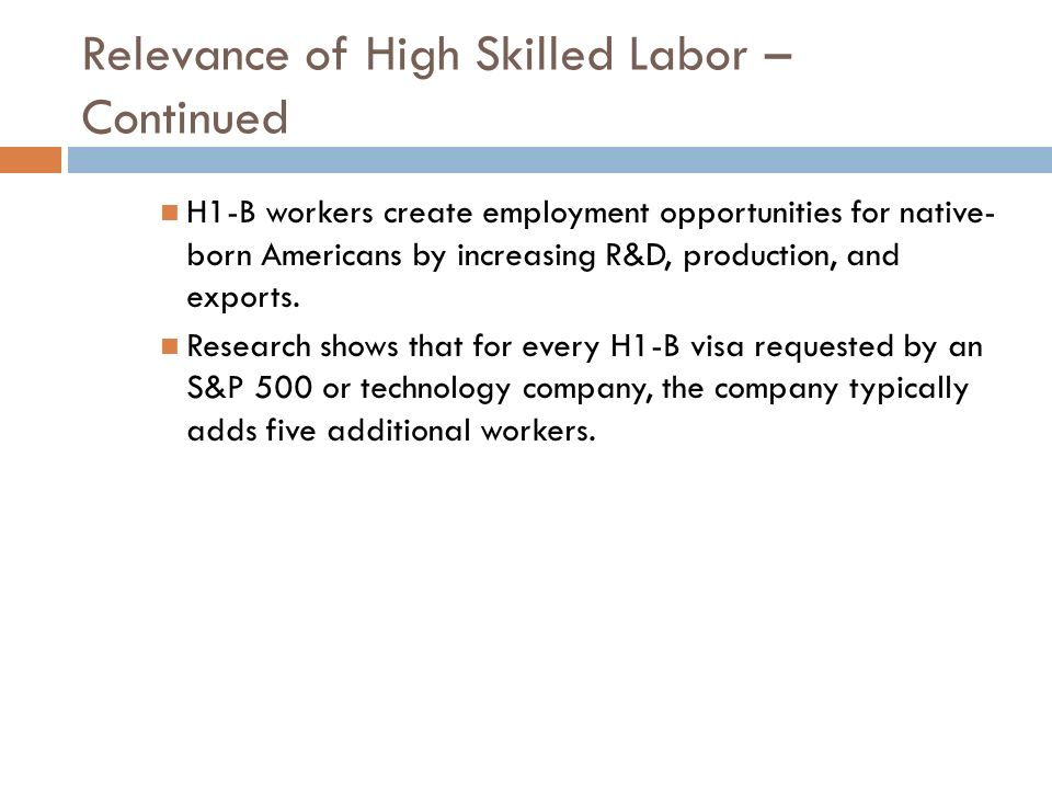 Relevance of High Skilled Labor – Continued H1-B workers create employment opportunities for native- born Americans by increasing R&D, production, and