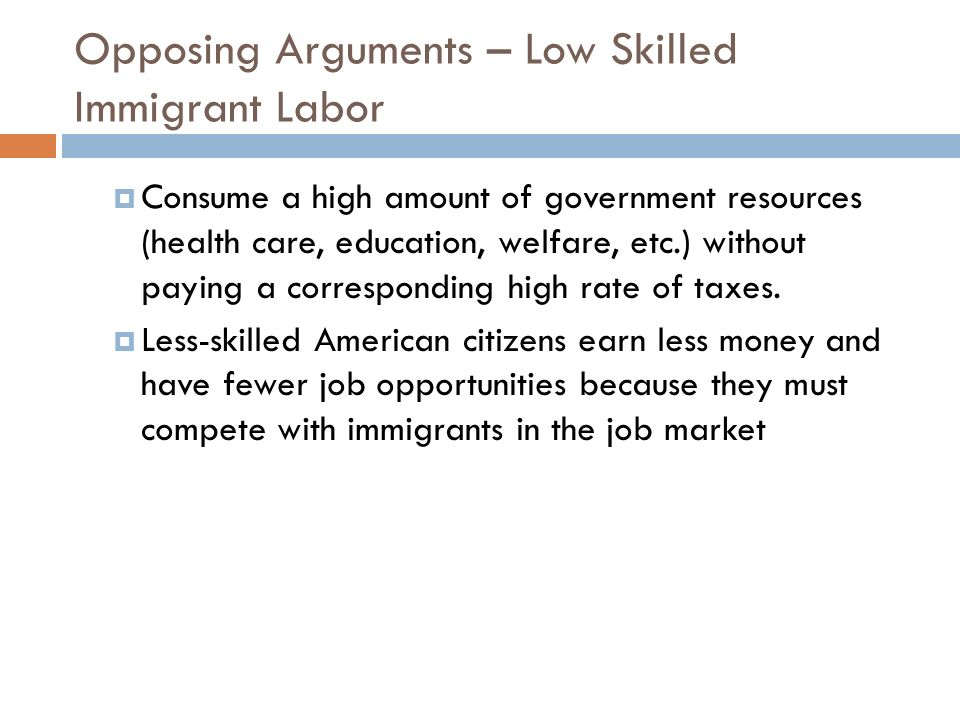 Opposing Arguments – Low Skilled Immigrant Labor Consume a high amount of government resources (health care, education, welfare, etc.) without paying