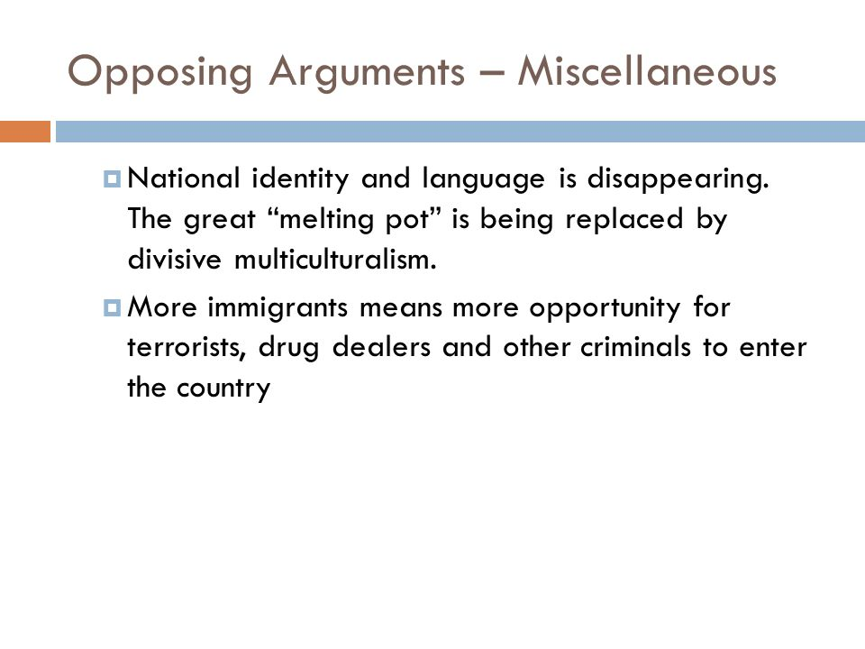 Opposing Arguments – Miscellaneous National identity and language is disappearing. The great melting pot is being replaced by divisive multiculturalis