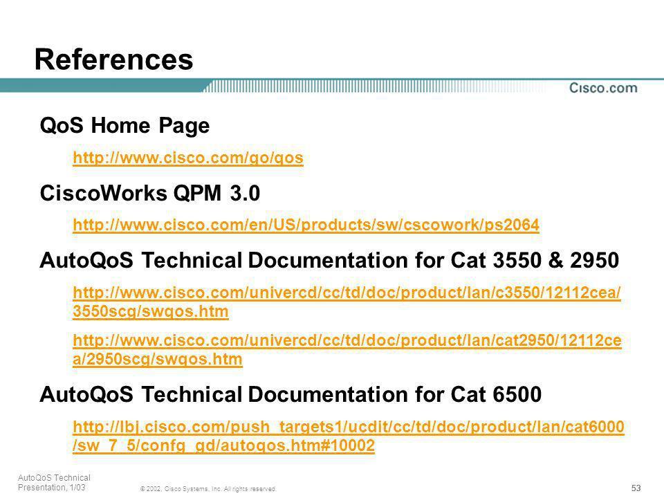 53 © 2002, Cisco Systems, Inc. All rights reserved. AutoQoS Technical Presentation, 1/03 References QoS Home Page http://www.cisco.com/go/qos CiscoWor
