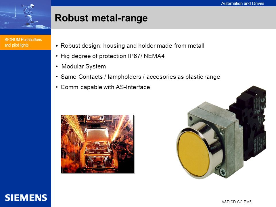 Automation and Drives A&D CD CC PM5 SIGNUM Pushbuttons and pilot lights Robust metal-range Robust design: housing and holder made from metall Hig degr