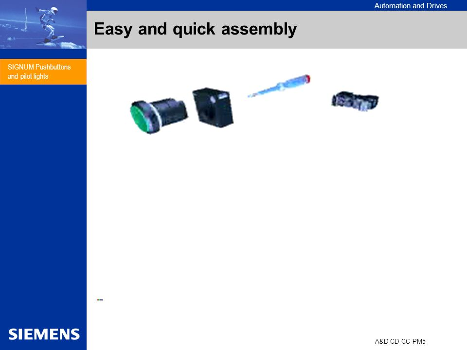 Automation and Drives A&D CD CC PM5 SIGNUM Pushbuttons and pilot lights Ringnut Holder with 2 screws SIGNUM 3SB3-holder 4 3 2 1 0 100 % 80 % 45 % ABCDMittelwerte Minutes / 10 operators Person E Easy and quick assembly