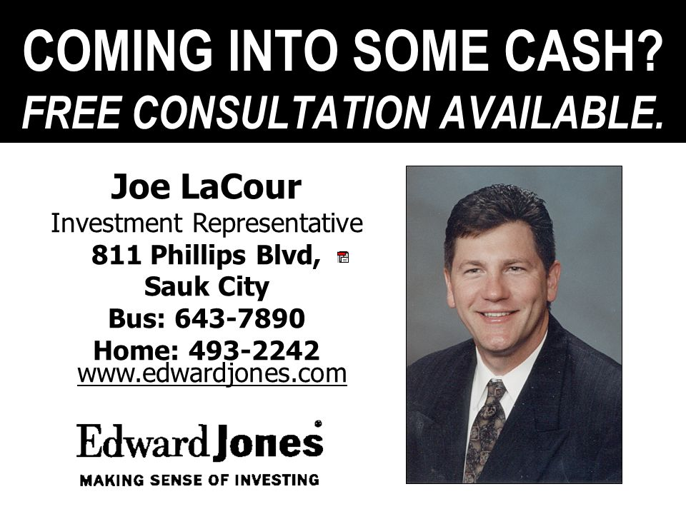 COMING INTO SOME CASH? FREE CONSULTATION AVAILABLE. Joe LaCour Investment Representative 811 Phillips Blvd, Sauk City Bus: 643-7890 Home: 493-2242 www