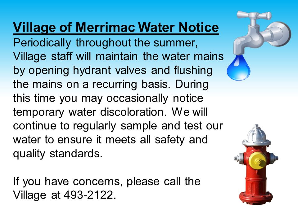 Village of Merrimac Water Notice Periodically throughout the summer, Village staff will maintain the water mains by opening hydrant valves and flushin