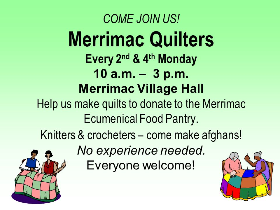 COME JOIN US! Merrimac Quilters Every 2 nd & 4 th Monday 10 a.m. – 3 p.m. Merrimac Village Hall Help us make quilts to donate to the Merrimac Ecumenic