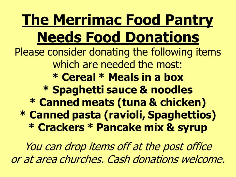 The Merrimac Food Pantry Needs Food Donations Please consider donating the following items which are needed the most: * Cereal * Meals in a box * Spag