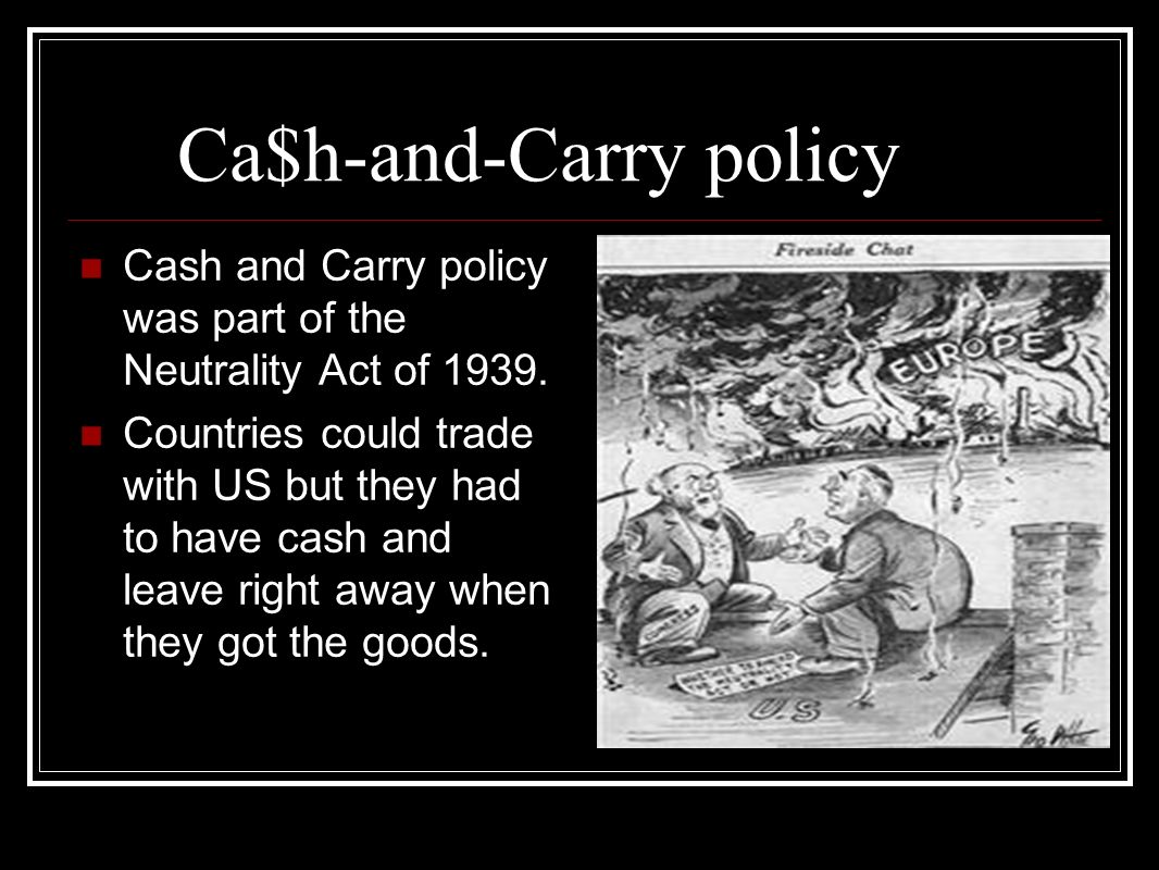 Ca$h-and-Carry policy Cash and Carry policy was part of the Neutrality Act of 1939. Countries could trade with US but they had to have cash and leave