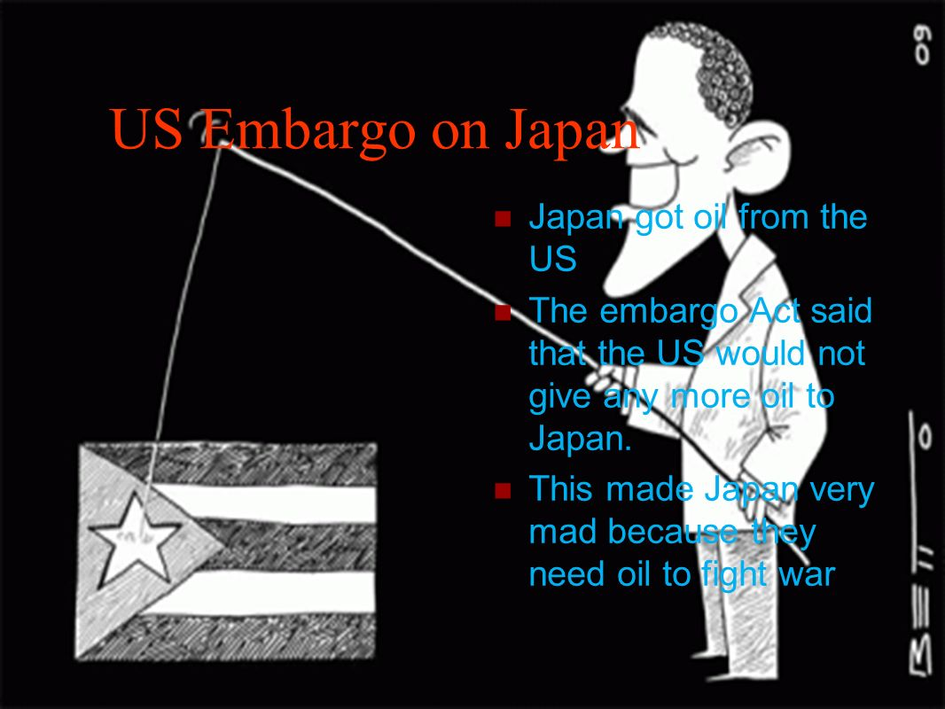 US Embargo on Japan Japan got oil from the US The embargo Act said that the US would not give any more oil to Japan. This made Japan very mad because