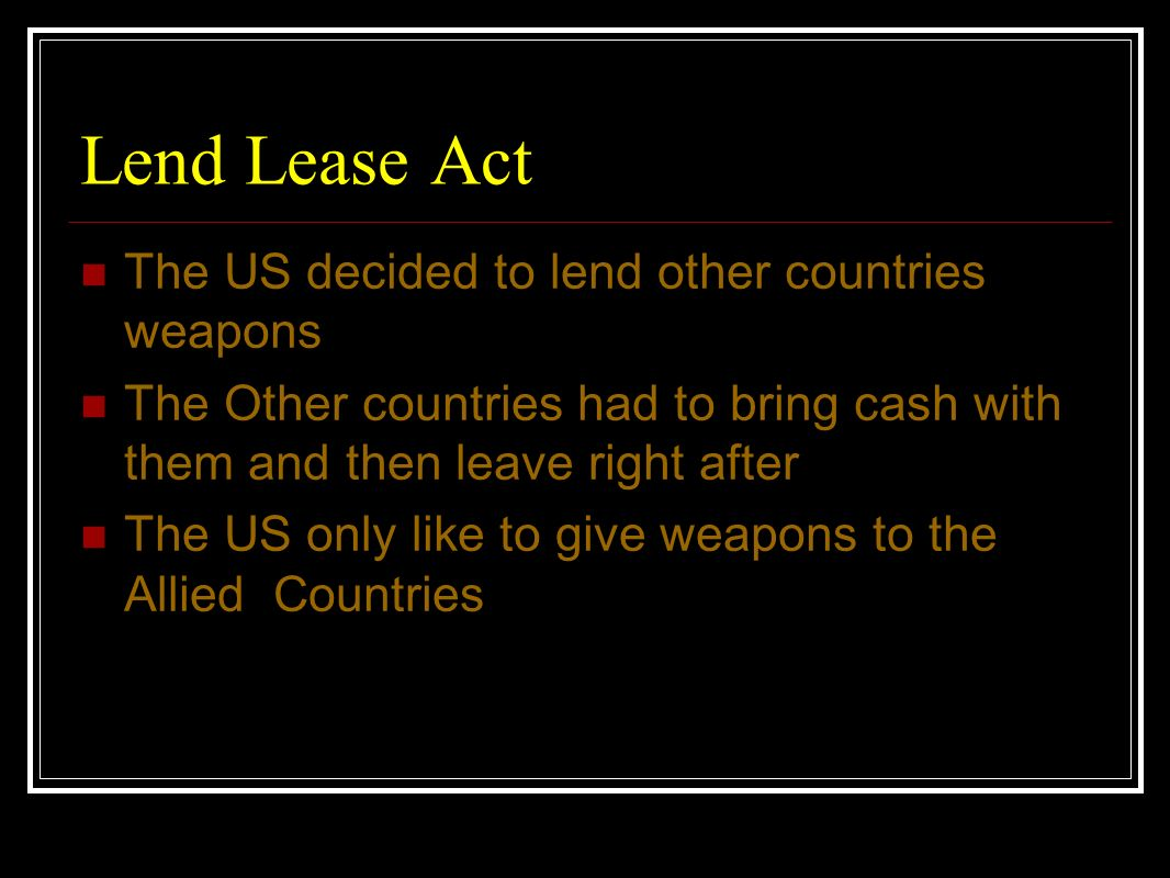 Lend Lease Act The US decided to lend other countries weapons The Other countries had to bring cash with them and then leave right after The US only l