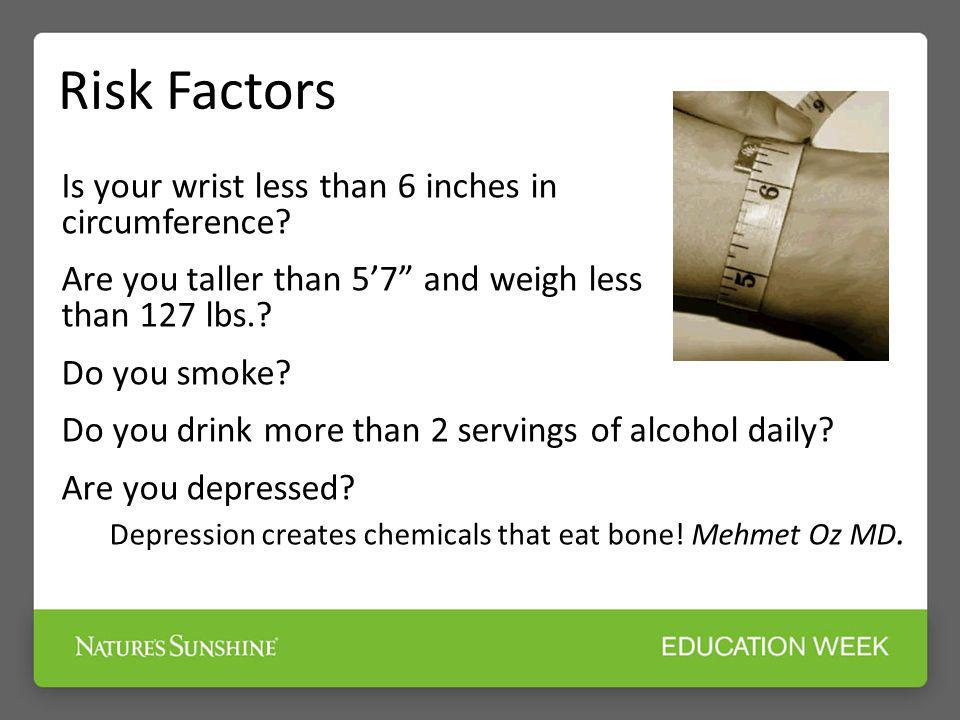 Risk Factors Is your wrist less than 6 inches in circumference? Are you taller than 57 and weigh less than 127 lbs.? Do you smoke? Do you drink more t