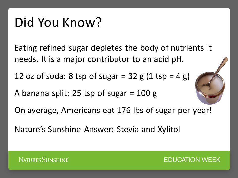 Eating refined sugar depletes the body of nutrients it needs. It is a major contributor to an acid pH. 12 oz of soda: 8 tsp of sugar = 32 g (1 tsp = 4
