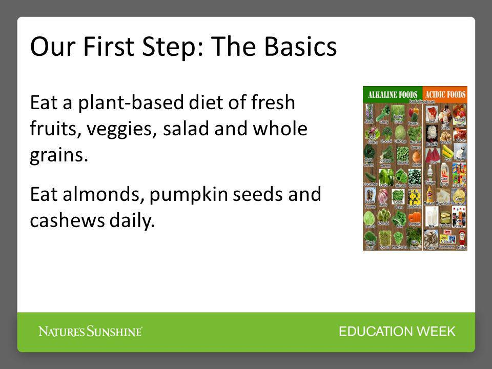 Our First Step: The Basics Eat a plant-based diet of fresh fruits, veggies, salad and whole grains. Eat almonds, pumpkin seeds and cashews daily.