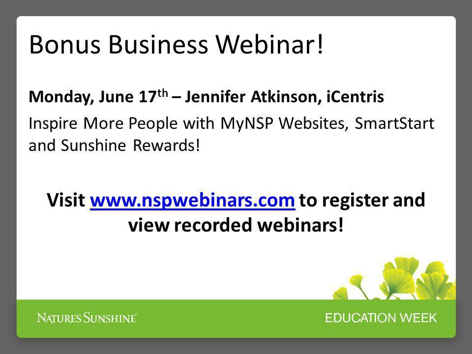 Bonus Business Webinar! Monday, June 17 th – Jennifer Atkinson, iCentris Inspire More People with MyNSP Websites, SmartStart and Sunshine Rewards! Vis