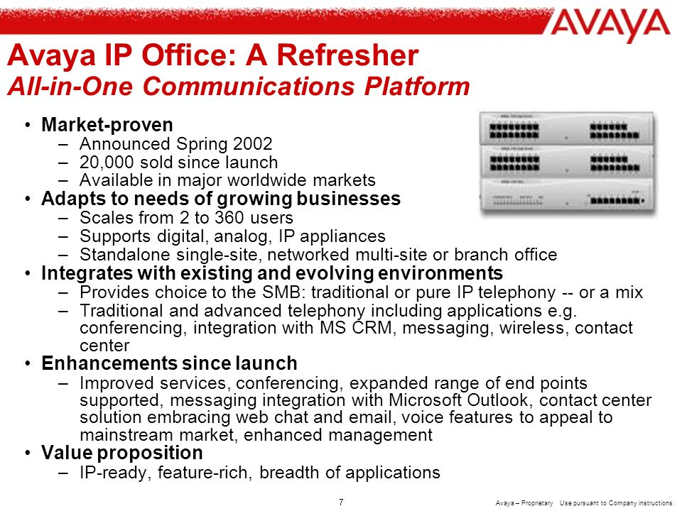 6 Avaya – Proprietary Use pursuant to Company instructions Small & Mid Businesses: Avaya Vision for the Future Converged Infrastructure Communications Applications Unified Access CRM Services Contact Center Choice of Endpoints Wireless, Mobility Management Gateways Servers Unified Communication Security, VPN Ubiquitous access Choice of devices and appliances Devices that interact with each others applications User control Business Applications Vertical Solutions Horizontal Solutions Converged infrastructure offering path, pace, choice Security for voice and data services standard Easy to own, easy to manage Management by exception Auto diagnosis and repair Connecting the right person, in the right place, at the right time, the right way Easy to deploy and own Business applications linked into communications offering a consistent customer experience and higher productivity Pre-connected to minimize systems integration