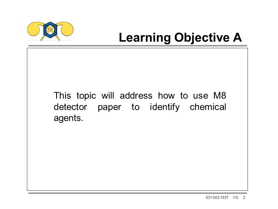 2031-503-1037 VG Learning Objective A This topic will address how to use M8 detector paper to identify chemical agents.