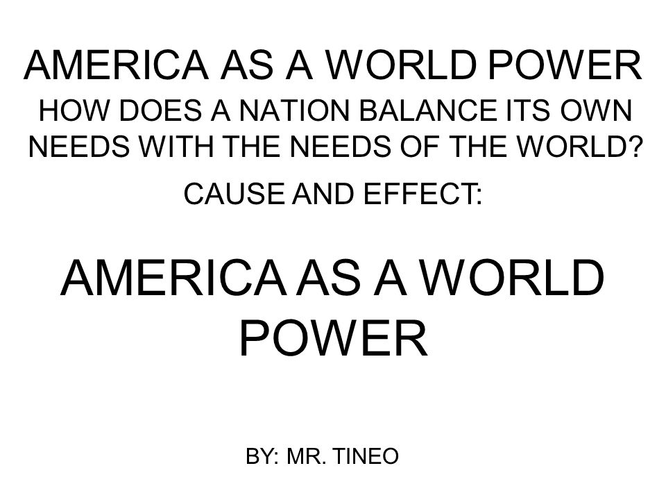 AMERICA AS A WORLD POWER HOW DOES A NATION BALANCE ITS OWN NEEDS WITH THE NEEDS OF THE WORLD? CAUSE AND EFFECT: AMERICA AS A WORLD POWER BY: MR. TINEO
